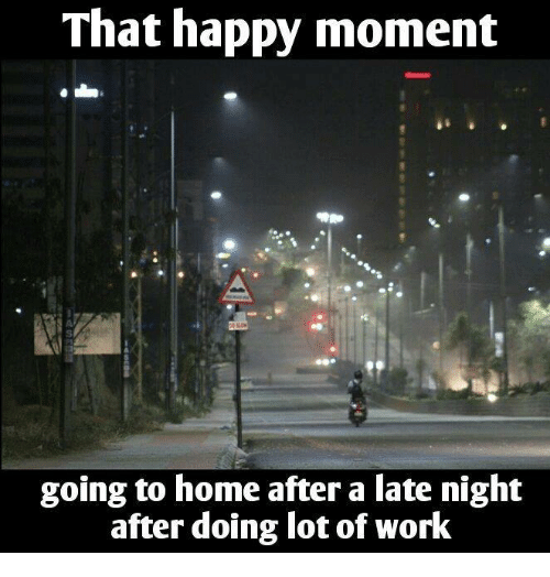 late night: That happy moment  going to home after a late night  after doing lot of work