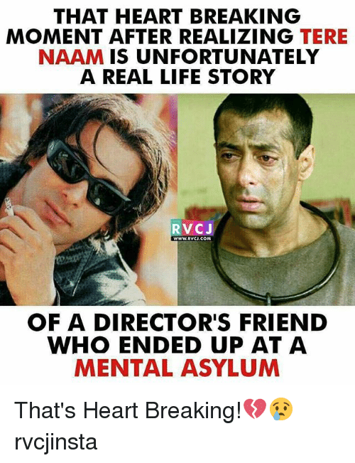 Life, Memes, and Heart: THAT HEART BREAKING  MOMENT AFTER REALIZING TERE  NAAM IS UNFORTUNATELY  A REAL LIFE STORY  RVCJ  WWW. RWCJ, COM  OF A DIRECTOR'S FRIEND  WHO ENDED UP AT A  MENTAL ASYLUM That's Heart Breaking!💔😢 rvcjinsta
