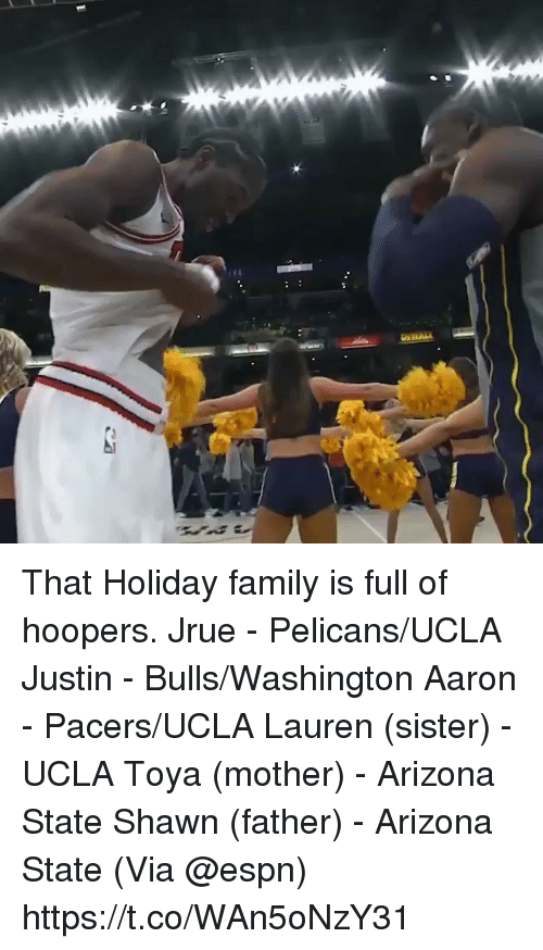 ucla: That Holiday family is full of hoopers.   Jrue - Pelicans/UCLA Justin - Bulls/Washington Aaron - Pacers/UCLA Lauren (sister) - UCLA Toya (mother) - Arizona State Shawn (father) - Arizona State   (Via @espn)  https://t.co/WAn5oNzY31