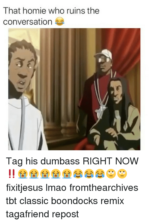 Homie, Lmao, and Memes: That homie who  the  conversation ne uinstne Tag his dumbass RIGHT NOW‼️😭😭😭😭😭😂😂😂🙄🙄 fixitjesus lmao fromthearchives tbt classic boondocks remix tagafriend repost