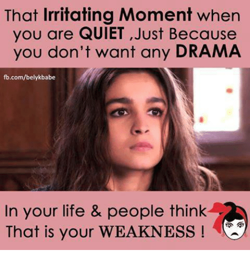 Life, Memes, and fb.com: That Irritating Moment when  you are QUIET ,Just Because  you don't want any DRAMA  fb.com/belykbabe  In your life & people think  That is your WEAKNESS!