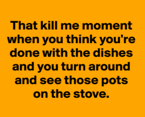 pots: That kill me moment  when you think you're  done with the dishes  and you turn around  and see those pots  on the stove.