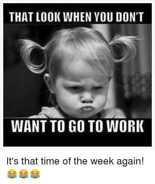 Dont Want To Go To Work: THAT LOOK WHEN YOU DON'T  WANT TO GO TO WORK It's that time of the week again! 😂😂😂