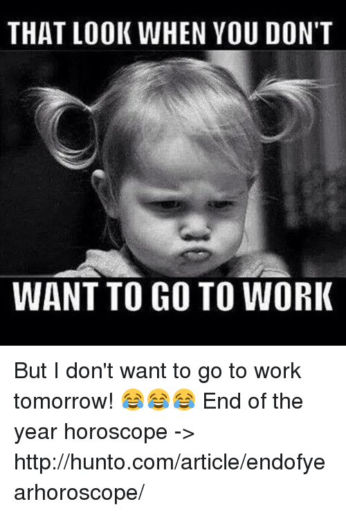 Memes, Work, and Horoscope: THAT LOOK WHEN YOU DON'T  WANT TO GO TO WORK But I don't want to go to work tomorrow! 😂😂😂  End of the year horoscope ->  http://hunto.com/article/endofyearhoroscope/