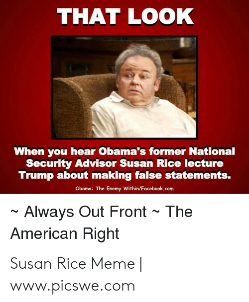 Rice Meme: THAT LOOK  When you hear Obama's former National  Security Advisor Susan Rice lecture  Trump about making false statements.  Obama: The Enemy Within/Facebook.com  Always Out Front ~ The  American Right Susan Rice Meme | www.picswe.com