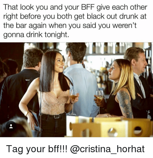 black out: That look you and your BFF give each other  right before you both get black out drunk at  the bar again when you said you weren't  gonna drink tonight Tag your bff!!! @cristina_horhat