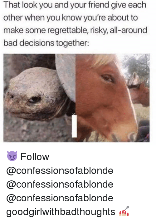 Regrettable: That look you and your friend give each  other when you know you're about to  make some regrettable, risky, all-around  bad decisions together: 😈 Follow @confessionsofablonde @confessionsofablonde @confessionsofablonde goodgirlwithbadthoughts 💅🏼