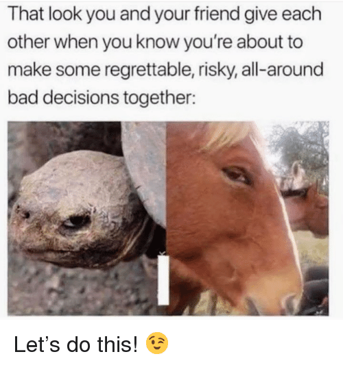 Regrettable: That look you and your friend give each  other when you know you're about to  make some regrettable, risky, all-around  bad decisions together: <p>Let&rsquo;s do this! 😉</p>