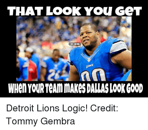 Detroit Lions: THAT LOOK You GeT  ONHMEMEI  WHen YOUR TeAmmAKe$DALLAS LOOK GOOD Detroit Lions Logic!