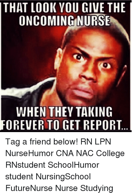 College, Memes, and Forever: THAT LOOK YOU GIVE THE  ONCOMING NURSE  WHEN THEY TAKING  FOREVER TO GET REPORT Tag a friend below! RN LPN NurseHumor CNA NAC College RNstudent SchoolHumor student NursingSchool FutureNurse Nurse Studying