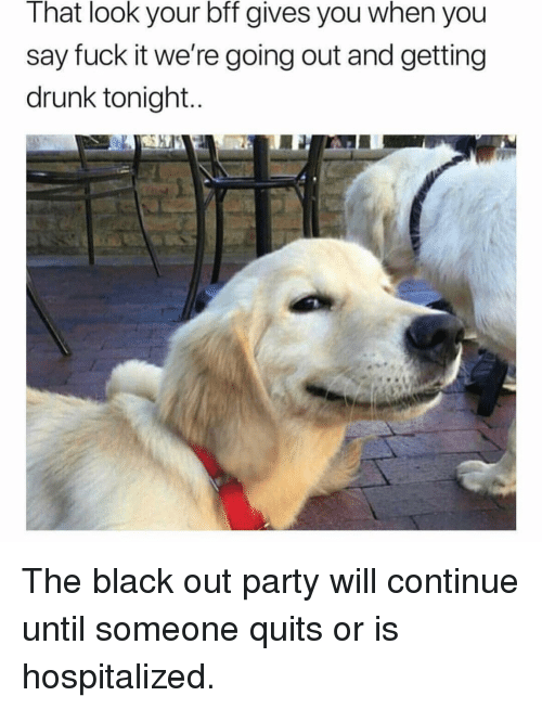black out: That look your bff gives you when you  say fuck it we're going out and getting  drunk tonight The black out party will continue until someone quits or is hospitalized.