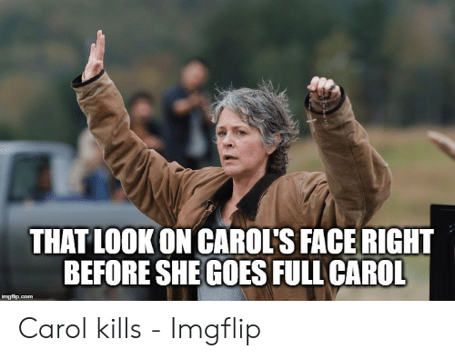 Carol Meme: THAT LOOKON CAROI'S FACE RIGHT  BEFORE SHE GOES FULL CAROL Carol kills - Imgflip