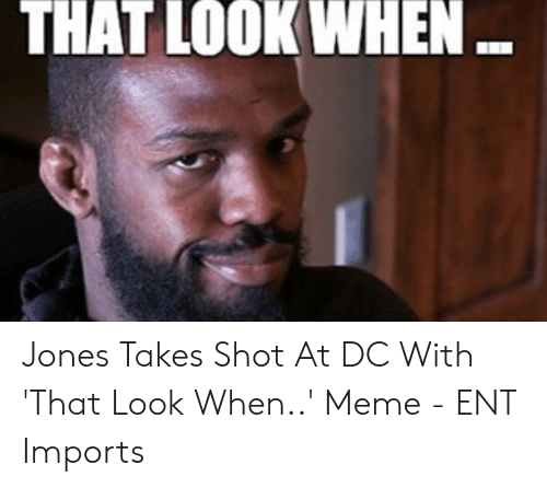Champion Meme: THAT LOOKWHEN Jones Takes Shot At DC With 'That Look When..' Meme - ENT Imports