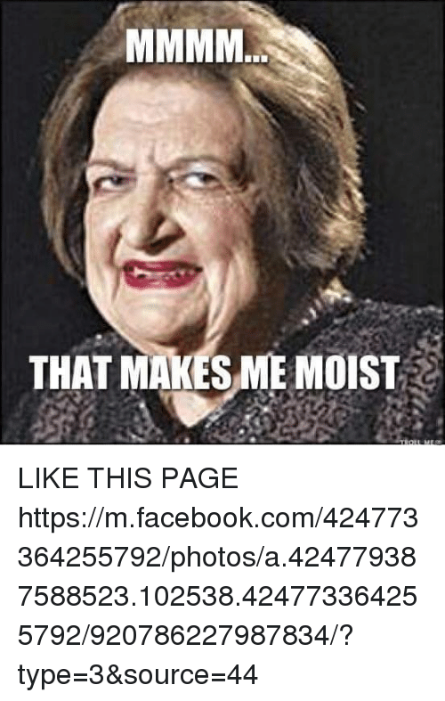 Facebook, Memes, and facebook.com: THAT MAKES ME MOIST LIKE THIS PAGE   https://m.facebook.com/424773364255792/photos/a.424779387588523.102538.424773364255792/920786227987834/?type=3&source=44