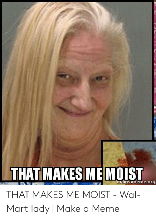 That Makes Me Moist Meme: THAT MAKES ME MOIST  makeameme.org THAT MAKES ME MOIST - Wal-Mart lady | Make a Meme