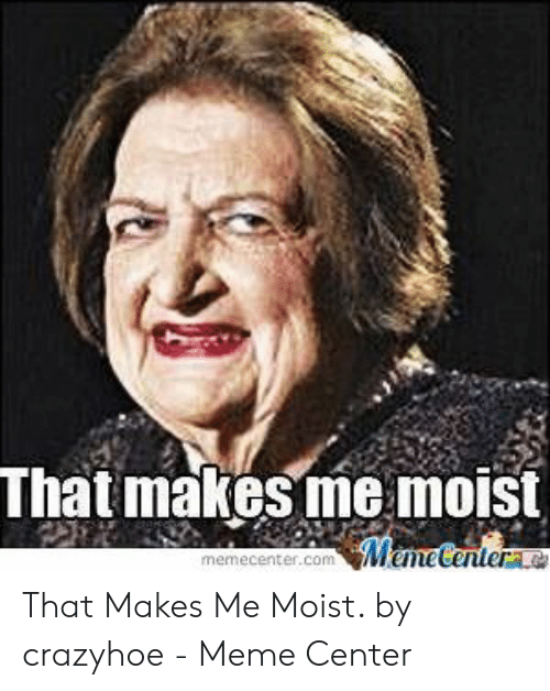 That Makes Me Moist Meme: That makes me moist  MemeCentera  memecenter.com That Makes Me Moist. by crazyhoe - Meme Center