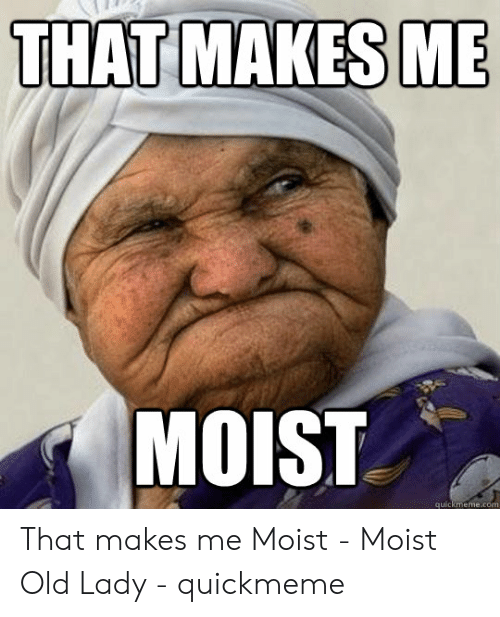 That Makes Me Moist Meme: THAT MAKES ME  MOIST  quickmeme.com That makes me Moist - Moist Old Lady - quickmeme
