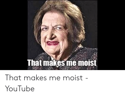 That Makes Me Moist Meme: That makes me moist That makes me moist - YouTube