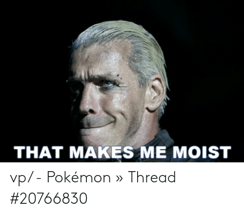 That Makes Me Moist Meme: THAT MAKES ME MOIST vp/ - Pokémon » Thread #20766830