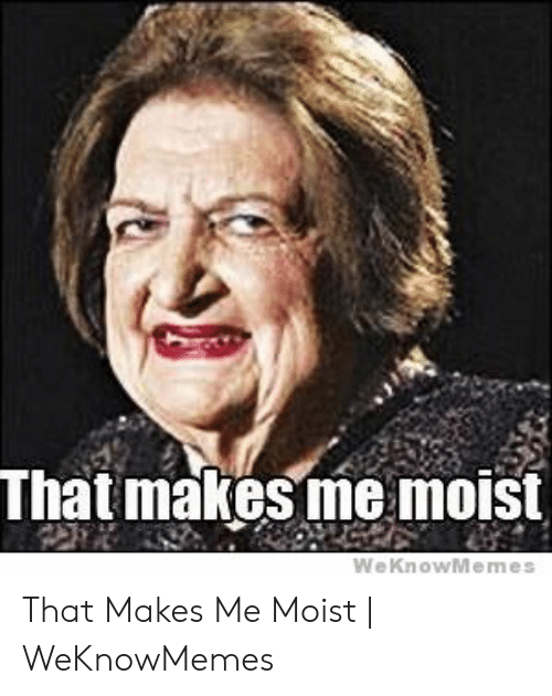 That Makes Me Moist Meme: That makesme moist  WeKnowMemes That Makes Me Moist | WeKnowMemes