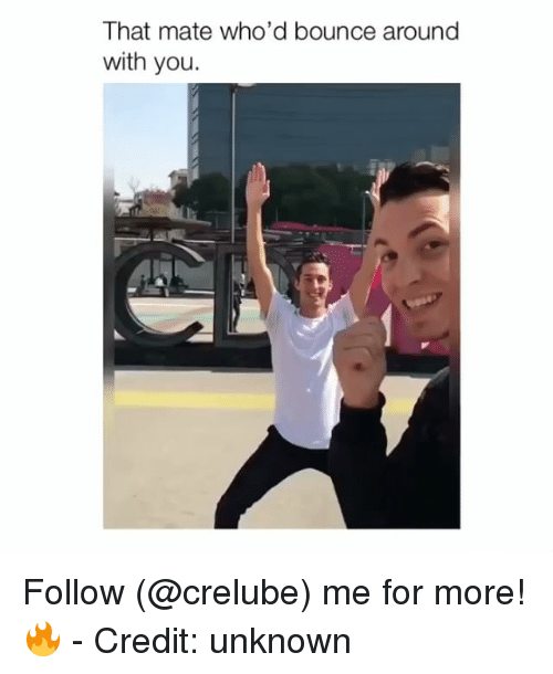 Memes, 🤖, and Unknown: That mate who'd bounce around  with you. Follow (@crelube) me for more! 🔥 - Credit: unknown