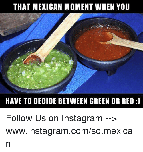 Instagram, Memes, and Mexican: THAT MEXICAN MOMENT WHEN YOU  HAVE TO DECIDE BETWEEN GREEN OR RED:] Follow Us on Instagram --> www.instagram.com/so.mexican