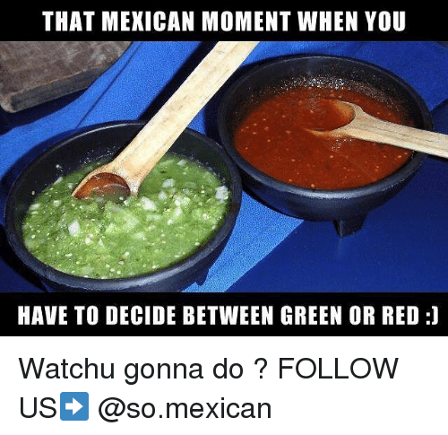 Memes, Mexican, and 🤖: THAT MEXICAN MOMENT WHEN YOU  HAVE TO DECIDE BETWEEN GREEN OR RED:] Watchu gonna do ? FOLLOW US➡️ @so.mexican