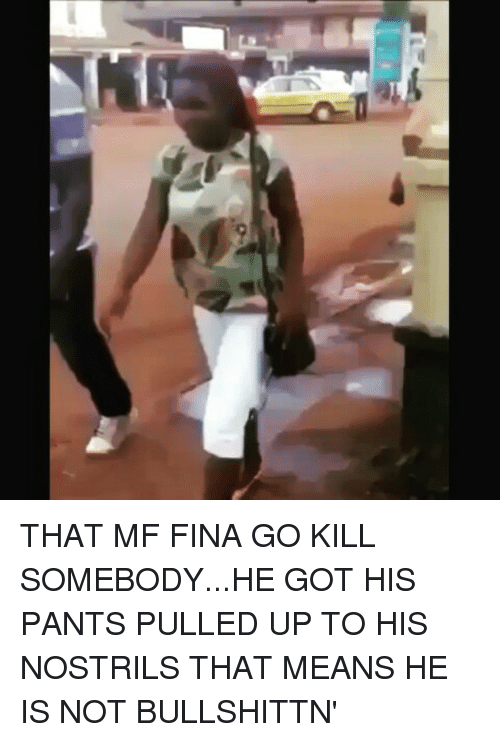Memes, 🤖, and Pull Ups: THAT MF FINA GO KILL SOMEBODY...HE GOT HIS PANTS PULLED UP TO HIS NOSTRILS THAT MEANS HE IS NOT BULLSHITTN'