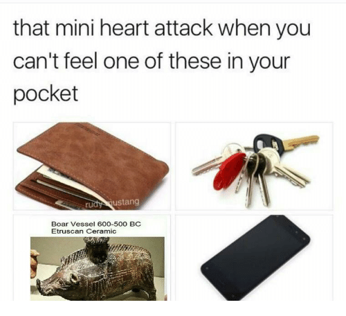 Mini Heart Attack: that mini heart attack when you  can't feel one of these in your  pocket  rudy ustang  Boar Vessel 600-500 BC  Etruscan Ceramic