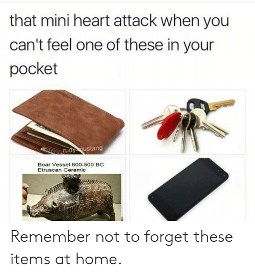 Mini Heart Attack: that mini heart attack when you  can't feel one of these in your  pocket  rudy ustang  Boar Vessel 600-500 BC  Etruscan Ceramic Remember not to forget these items at home.