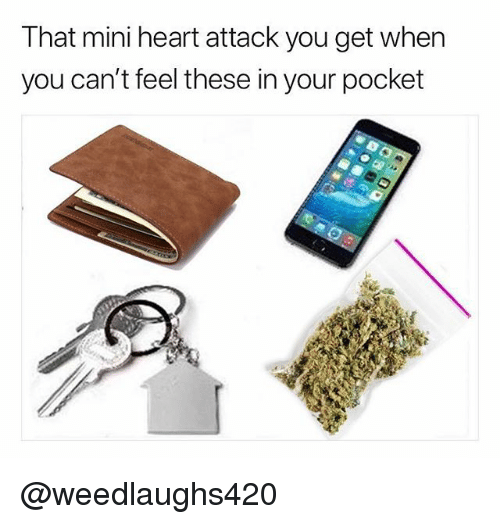 Mini Heart Attack: That mini heart attack you get when  you can't feel these in your pocket @weedlaughs420