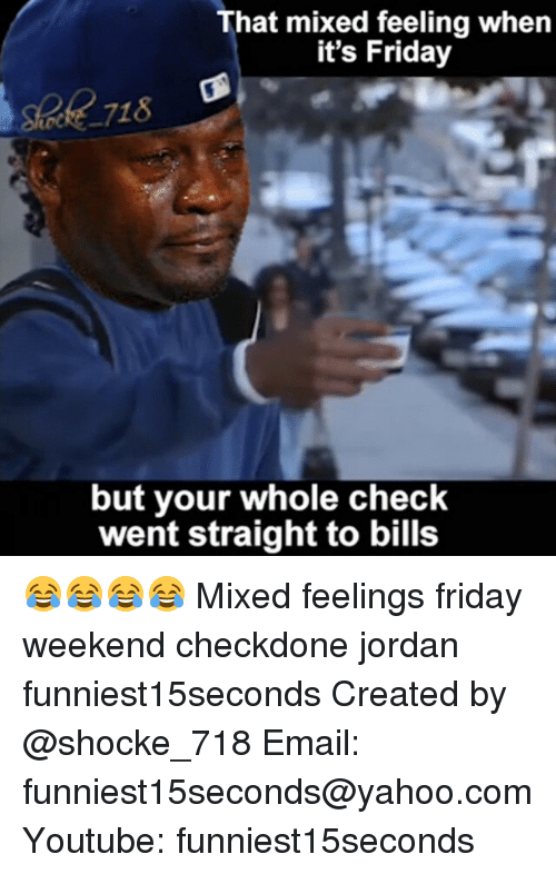 Mixed Feelings: That mixed feeling when  it's Friday  but your whole check  went straight to bills 😂😂😂😂 Mixed feelings friday weekend checkdone jordan funniest15seconds Created by @shocke_718 Email: funniest15seconds@yahoo.com Youtube: funniest15seconds