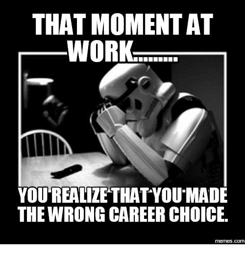 Choices Meme: THAT MOMENT AT  WORK.  YOU REALIZE THAT YOU MADE  THE WRONG CAREER CHOICE.  memes.com