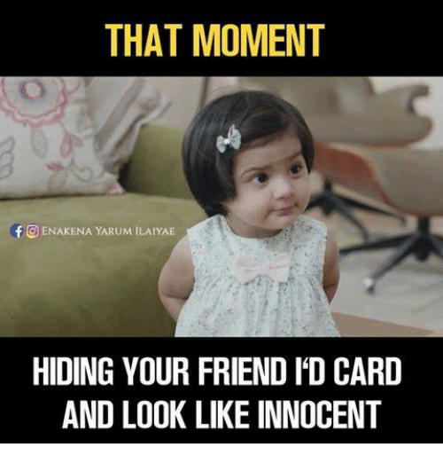 Memes, 🤖, and Looking: THAT MOMENT  f O ENAKENA YARUM ILAIYAE  HIDING YOUR FRIEND IDCARD  AND LOOK LIKE INNOCENT