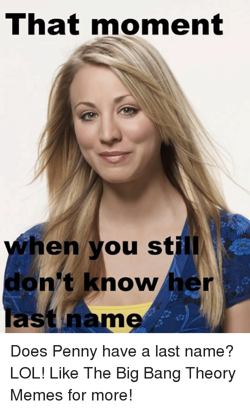 Big Bang Theory Meme: That moment  hen you sti  don't know her  ast name Does Penny have a last name? LOL!  Like The Big Bang Theory Memes for more!