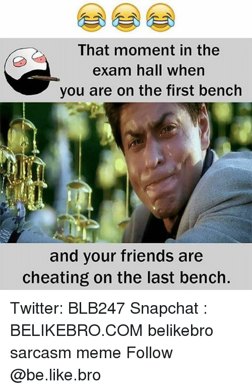Be Like, Cheating, and Friends: That moment in the  exam hall when  you are on the first bench  and your friends are  cheating on the last bench. Twitter: BLB247 Snapchat : BELIKEBRO.COM belikebro sarcasm meme Follow @be.like.bro