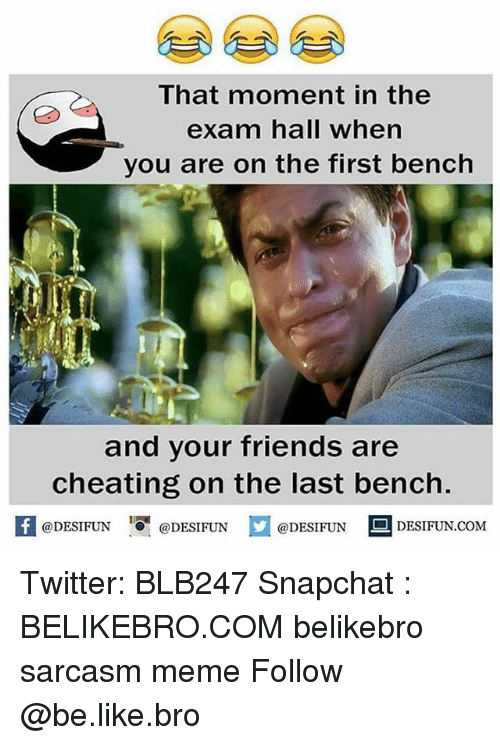 Be Like, Cheating, and Friends: That moment in the  exam hall when  you are on the first bench  and your friends are  cheating on the last bench.  困 @DESIFUN-DESIFUN.COM  @DESIFUN@DESIFUN Twitter: BLB247 Snapchat : BELIKEBRO.COM belikebro sarcasm meme Follow @be.like.bro