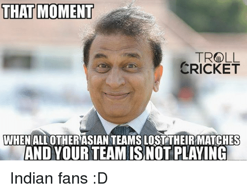 Asian, Memes, and Troll: THAT MOMENT  TROLL  CRICKET  WHEN ALL OTHER ASIAN TEAMSLOSTTHEIRMATCHES  AND YOUR TEAM ISNOT PLAYING Indian fans :D  <finisher>