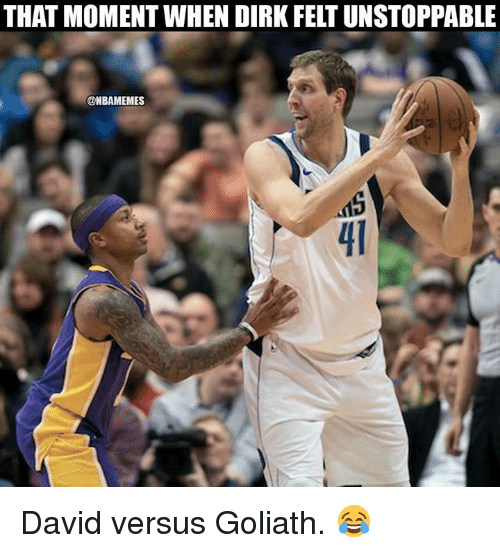 Nba, Goliath, and Versus: THAT MOMENT WHEN DIRK FELT UNSTOPPABLE  @NBAMEMES  15  41 David versus Goliath. 😂