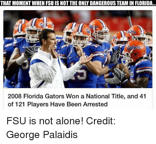FSU Florida State University: THAT MOMENT WHEN FSU IS NOT THE ONLY DANGEROUS TEAM IN FLORIDA.  2008 Florida Gators won a National Title, and 41  of 121 Players Have Been Arrested FSU is not alone! Credit: George Palaidis