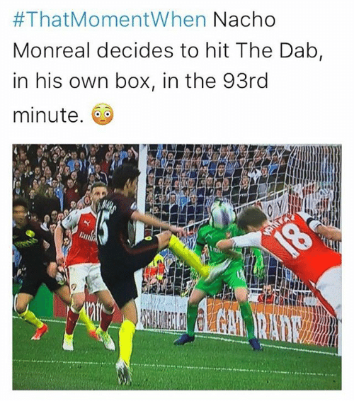 Dab:  #That Moment When Nacho  Monreal decides to hit The Dab  in his own box, in the 93rd  minute