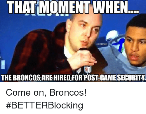 Broncos: THAT MOMENT WHEN  ONAMENME  NFI  THE BRONCOSAREHIRED FOR POSTGAMESECURITY Come on, Broncos! #BETTERBlocking
