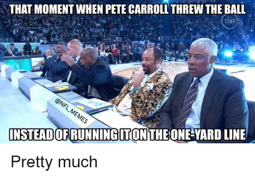 Pete Carrol: THAT MOMENT WHEN PETE CARROLL THREW THE BALL  INSTEADOFRUNNINGITON THE ONE YARDLINE Pretty much