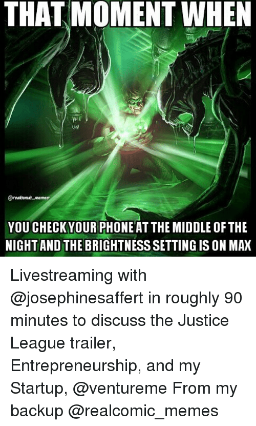 discussion: THAT MOMENT WHEN  @reabome memes  YOU CHECKYOUR PHONE AT THE MIDDLE OF THE  NIGHT AND THE BRIGHTNESS SETTING IS ON MAX Livestreaming with @josephinesaffert in roughly 90 minutes to discuss the Justice League trailer, Entrepreneurship, and my Startup, @ventureme From my backup @realcomic_memes