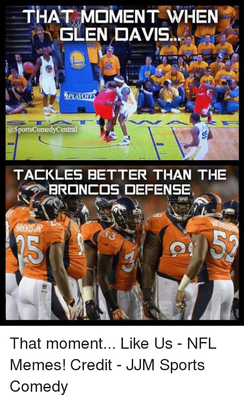 Broncos: THAT MOMENT WHEN  SLEN DAVIS  asportsComedyCentral  TACKLES BETTER THAN THE  BRONCOS DEFENSE That moment...  Like Us - NFL Memes!  Credit - JJM Sports Comedy