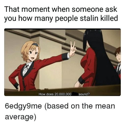 Stalinator: That moment when someone ask  you how many people stalin killed  How does 20,000,000sound?