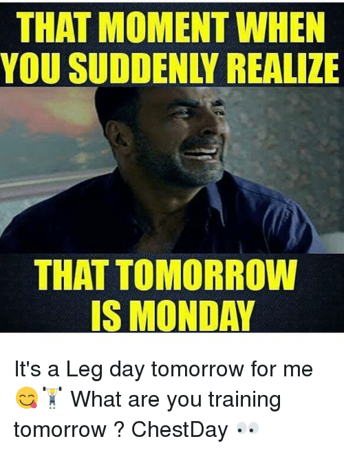 Leg Day, Dekh Bhai, and International: THAT MOMENT WHEN  THAT TOMORROW  IS MONDAY It's a Leg day tomorrow for me 😋🏋🏼 What are you training tomorrow ? ChestDay 👀