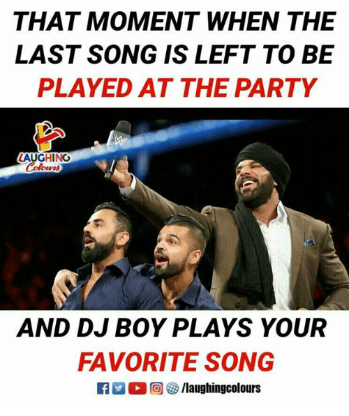 Party, Indianpeoplefacebook, and Boy: THAT MOMENT WHEN THE  LAST SONG IS LEFT TO BE  PLAYED AT THE PARTY  AUGHINO  erd  AND DJ BOY PLAYS YOUR  FAVORITE SONG  E3 2。回容/laughingcolours
