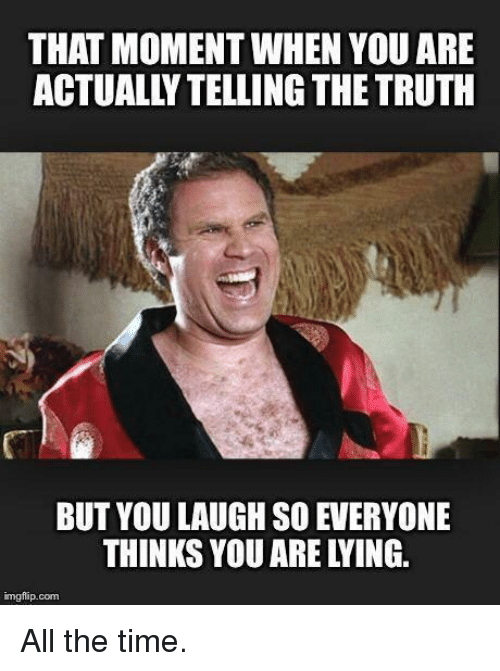 Memes, 🤖, and Moment: THAT MOMENT WHEN YOU ARE  ACTUALLY TELLING THE TRUTH  BUT YOU LAUGH SO EVERYONE  THINKS YOU ARE LYING.  mgflip. com All the time.