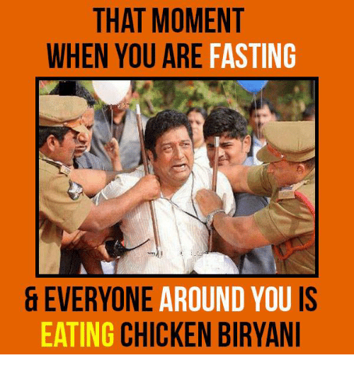 biryani: THAT MOMENT  WHEN YOU ARE  FASTING  EVERYONE  AROUND YOU IS  EATING  CHICKEN BIRYANI